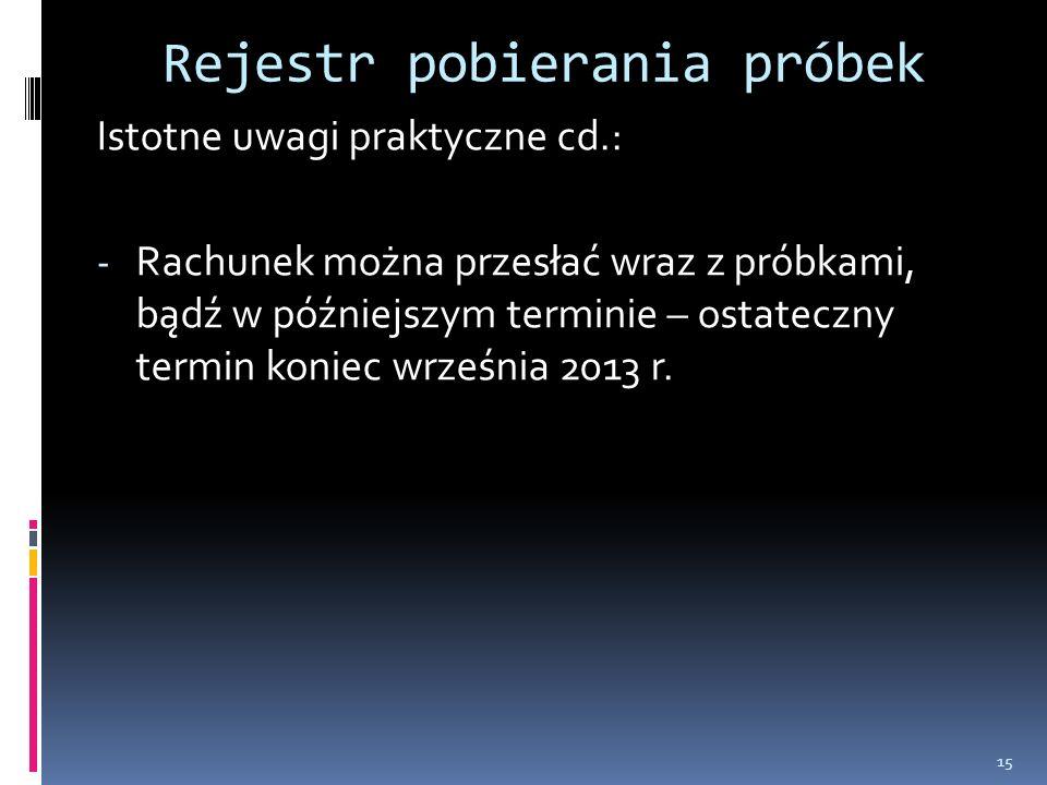 Rejestr pobierania próbek Istotne uwagi praktyczne cd.: - Rachunek można przesłać wraz z próbkami, bądź w późniejszym terminie – ostateczny termin koniec września 2013 r.