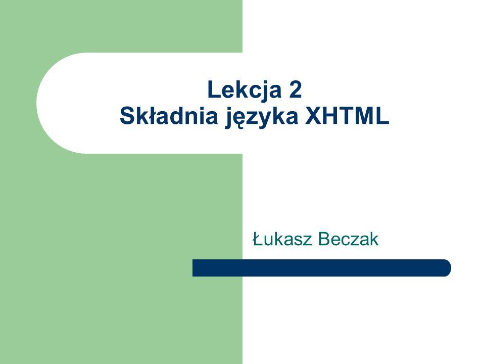 Lekcja 2 Składnia języka XHTML Łukasz Beczak