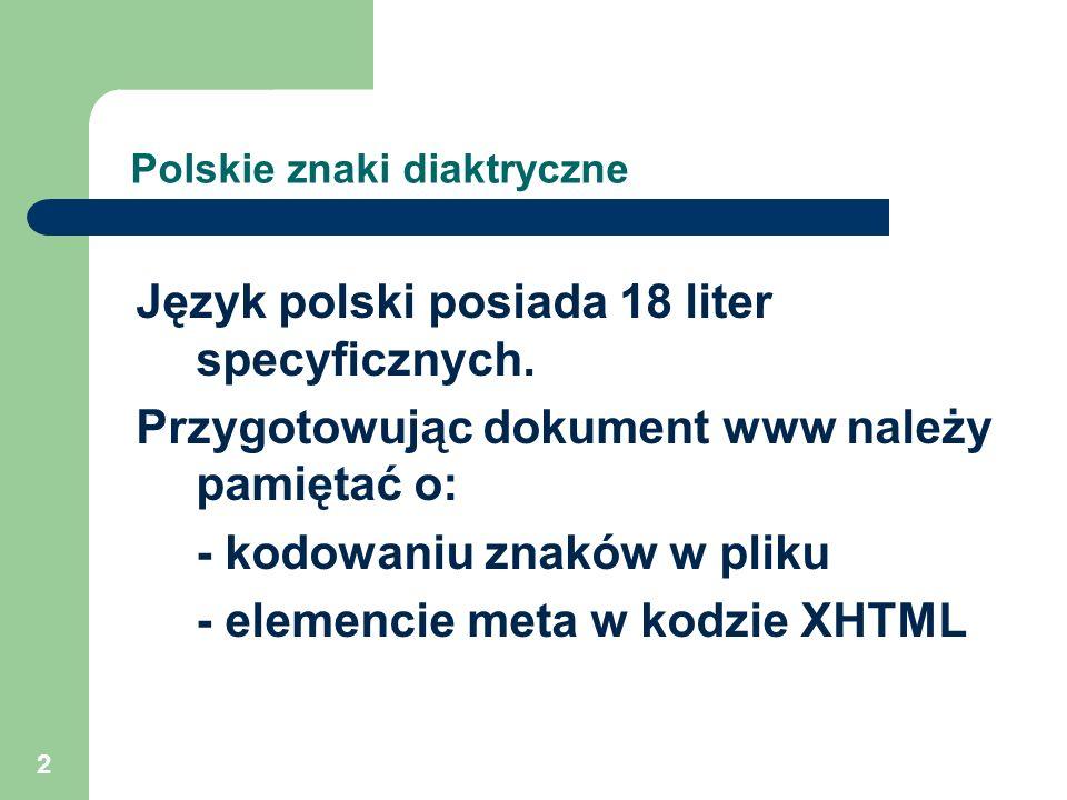 2 Polskie znaki diaktryczne Język polski posiada 18 liter specyficznych. Przygotowując dokument www należy pamiętać o: - kodowaniu znaków w pliku - el