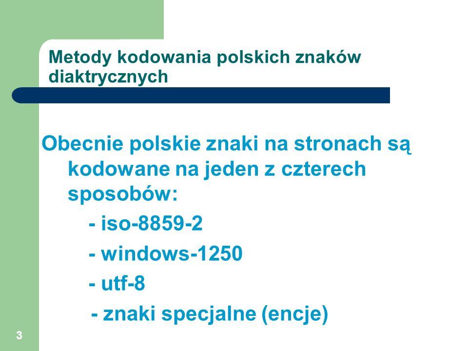 3 Metody kodowania polskich znaków diaktrycznych Obecnie polskie znaki na stronach są kodowane na jeden z czterech sposobów: - iso-8859-2 - windows-12