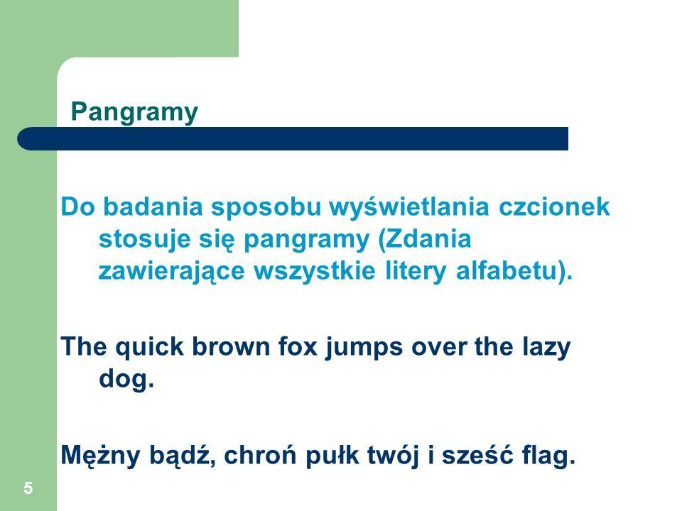 5 Pangramy Do badania sposobu wyświetlania czcionek stosuje się pangramy (Zdania zawierające wszystkie litery alfabetu). The quick brown fox jumps ove