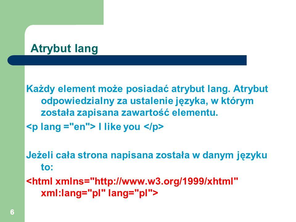 6 Atrybut lang Każdy element może posiadać atrybut lang. Atrybut odpowiedzialny za ustalenie języka, w którym została zapisana zawartość elementu. I l