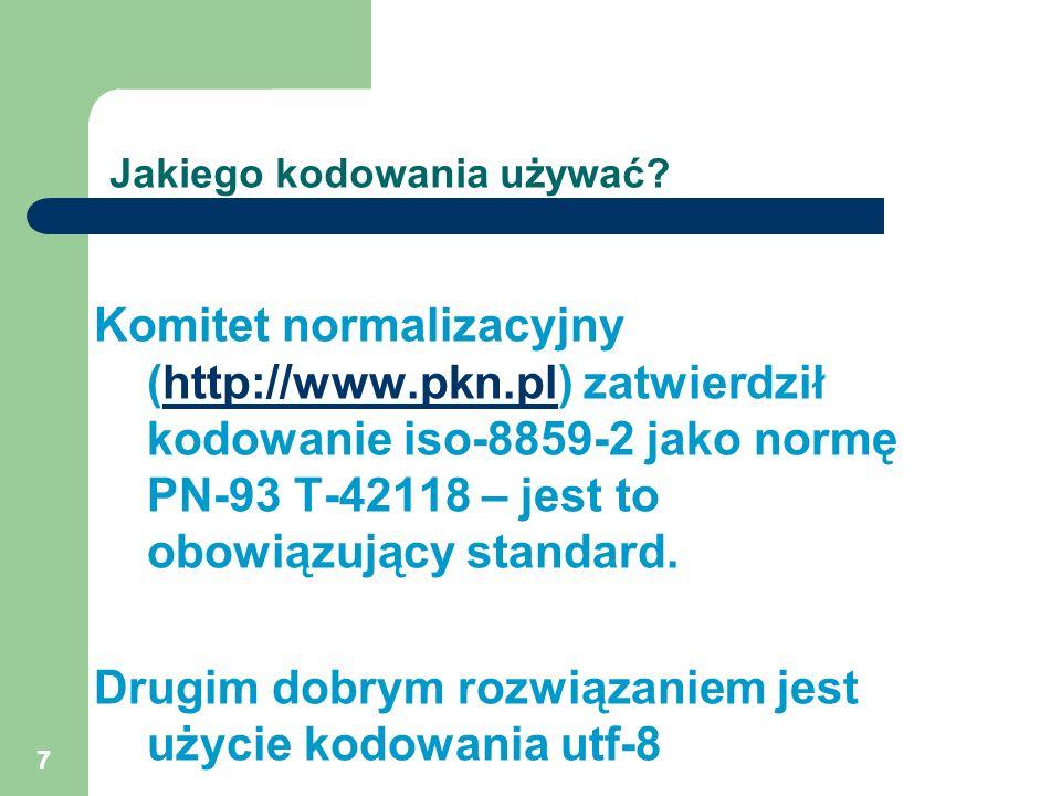7 Jakiego kodowania używać? Komitet normalizacyjny (http://www.pkn.pl) zatwierdził kodowanie iso-8859-2 jako normę PN-93 T-42118 – jest to obowiązując