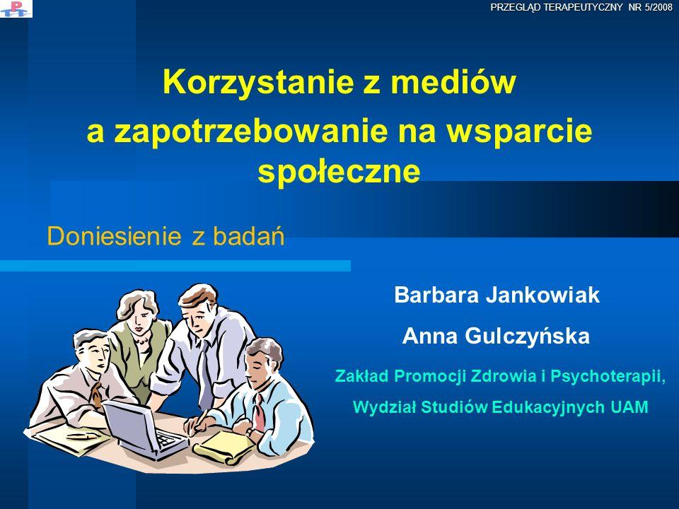 Korzystanie z mediów a zapotrzebowanie na wsparcie społeczne Barbara Jankowiak Anna Gulczyńska Zakład Promocji Zdrowia i Psychoterapii, Wydział Studió