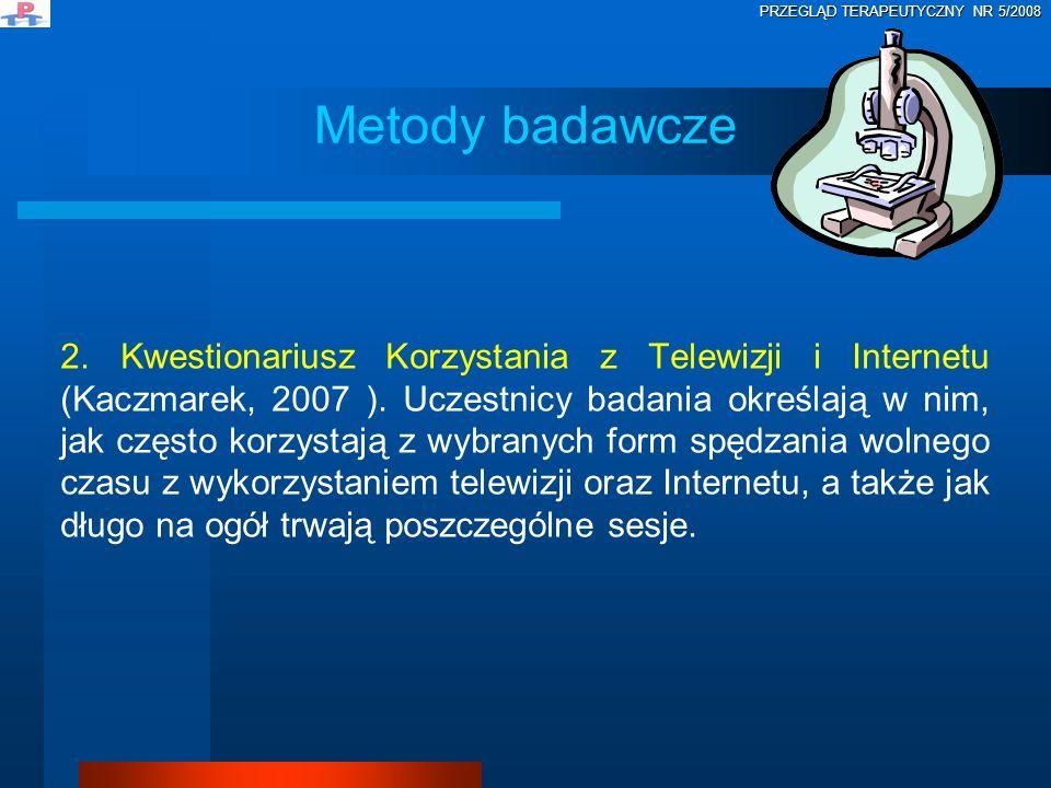 2. Kwestionariusz Korzystania z Telewizji i Internetu (Kaczmarek, 2007 ). Uczestnicy badania określają w nim, jak często korzystają z wybranych form s