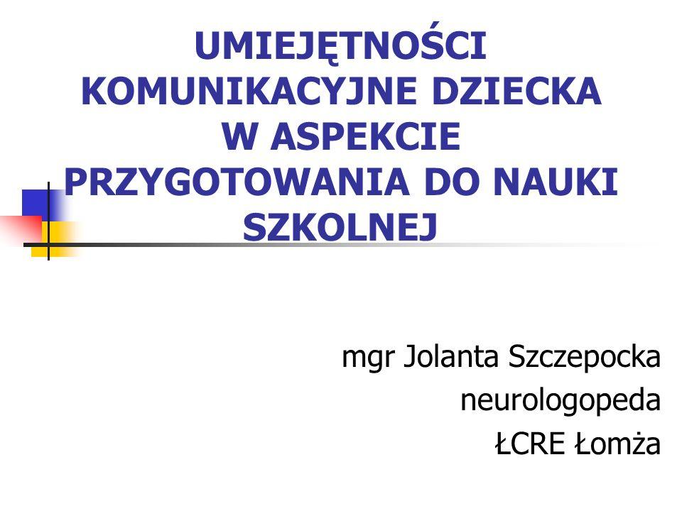 UMIEJĘTNOŚCI KOMUNIKACYJNE DZIECKA W ASPEKCIE PRZYGOTOWANIA DO NAUKI SZKOLNEJ mgr Jolanta Szczepocka neurologopeda ŁCRE Łomża