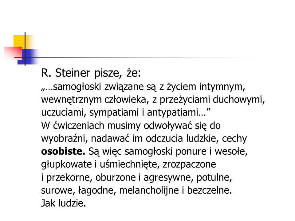 R. Steiner pisze, że: …samogłoski związane są z życiem intymnym, wewnętrznym człowieka, z przeżyciami duchowymi, uczuciami, sympatiami i antypatiami…