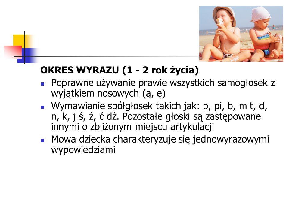 OKRES WYRAZU (1 - 2 rok życia) Poprawne używanie prawie wszystkich samogłosek z wyjątkiem nosowych (ą, ę) Wymawianie spółgłosek takich jak: p, pi, b, m t, d, n, k, j ś, ź, ć dź.