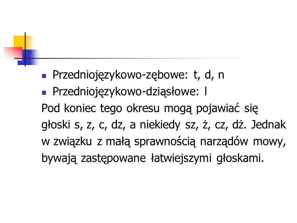 Przedniojęzykowo-zębowe: t, d, n Przedniojęzykowo-dziąsłowe: l Pod koniec tego okresu mogą pojawiać się głoski s, z, c, dz, a niekiedy sz, ż, cz, dż.