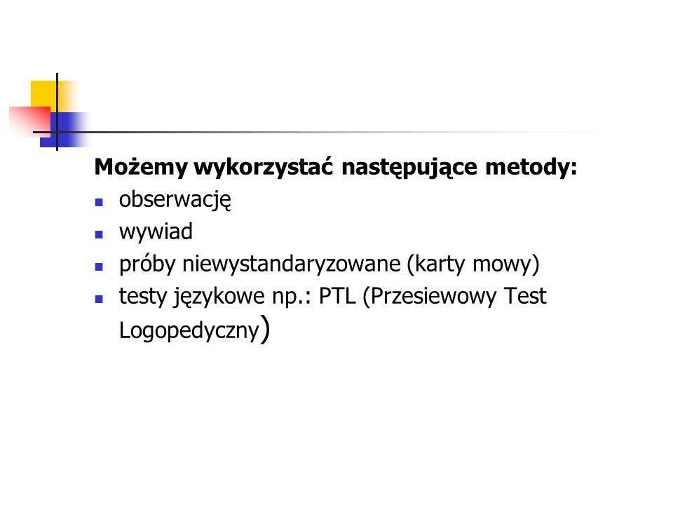 Możemy wykorzystać następujące metody: obserwację wywiad próby niewystandaryzowane (karty mowy) testy językowe np.: PTL (Przesiewowy Test Logopedyczny )