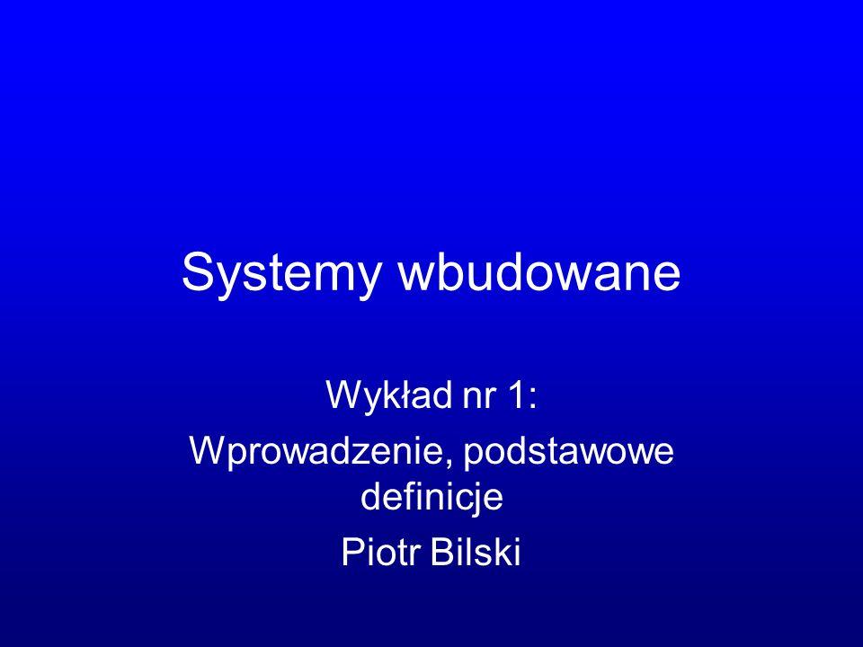 Systemy wbudowane Wykład nr 1: Wprowadzenie, podstawowe definicje Piotr Bilski