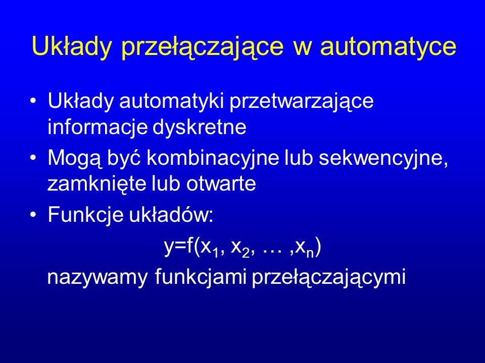 Układy przełączające w automatyce Układy automatyki przetwarzające informacje dyskretne Mogą być kombinacyjne lub sekwencyjne, zamknięte lub otwarte Funkcje układów: y=f(x 1, x 2, …,x n ) nazywamy funkcjami przełączającymi