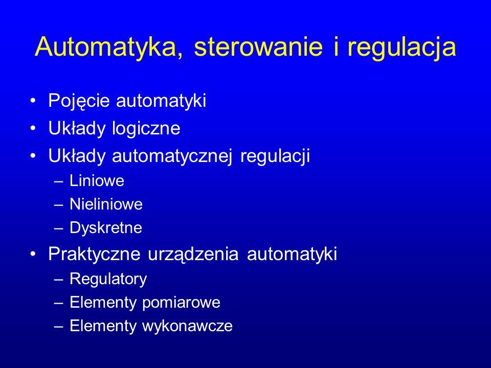 Automatyka, sterowanie i regulacja Pojęcie automatyki Układy logiczne Układy automatycznej regulacji –Liniowe –Nieliniowe –Dyskretne Praktyczne urządzenia automatyki –Regulatory –Elementy pomiarowe –Elementy wykonawcze