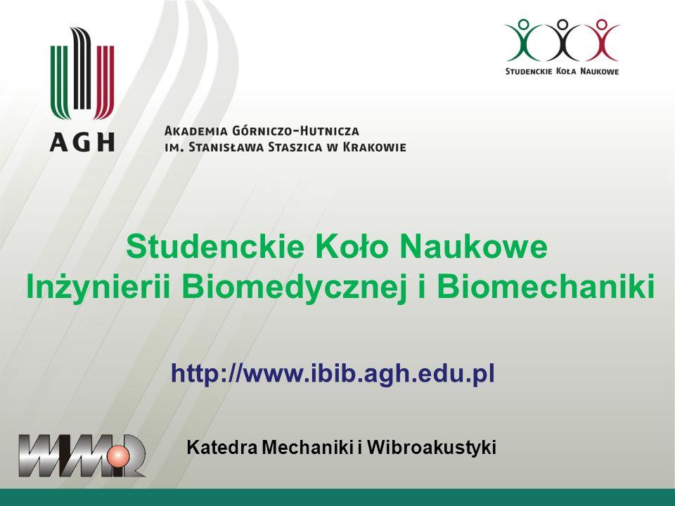 Studenckie Koło Naukowe Inżynierii Biomedycznej i Biomechaniki Katedra Mechaniki i Wibroakustyki http://www.ibib.agh.edu.pl