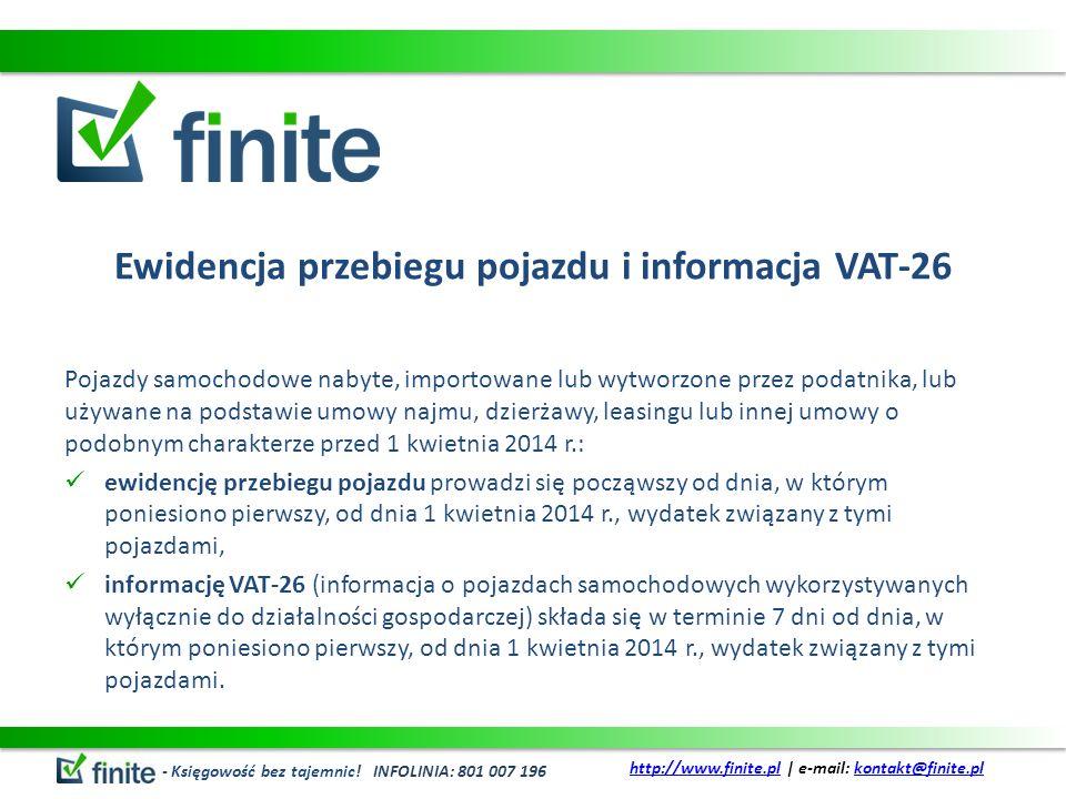 Ewidencja przebiegu pojazdu i informacja VAT-26 Pojazdy samochodowe nabyte, importowane lub wytworzone przez podatnika, lub używane na podstawie umowy najmu, dzierżawy, leasingu lub innej umowy o podobnym charakterze przed 1 kwietnia 2014 r.: ewidencję przebiegu pojazdu prowadzi się począwszy od dnia, w którym poniesiono pierwszy, od dnia 1 kwietnia 2014 r., wydatek związany z tymi pojazdami, informację VAT-26 (informacja o pojazdach samochodowych wykorzystywanych wyłącznie do działalności gospodarczej) składa się w terminie 7 dni od dnia, w którym poniesiono pierwszy, od dnia 1 kwietnia 2014 r., wydatek związany z tymi pojazdami.