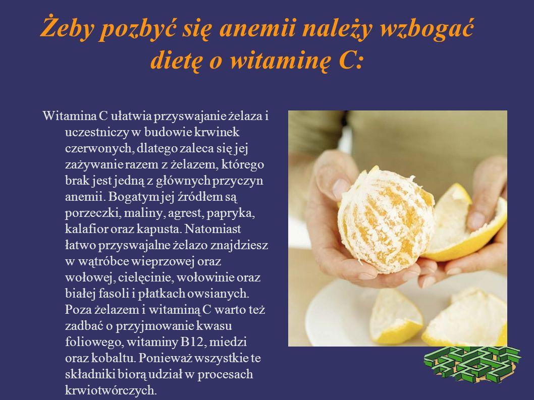 Żeby pozbyć się anemii należy wzbogać dietę o witaminę C: Witamina C ułatwia przyswajanie żelaza i uczestniczy w budowie krwinek czerwonych, dlatego z