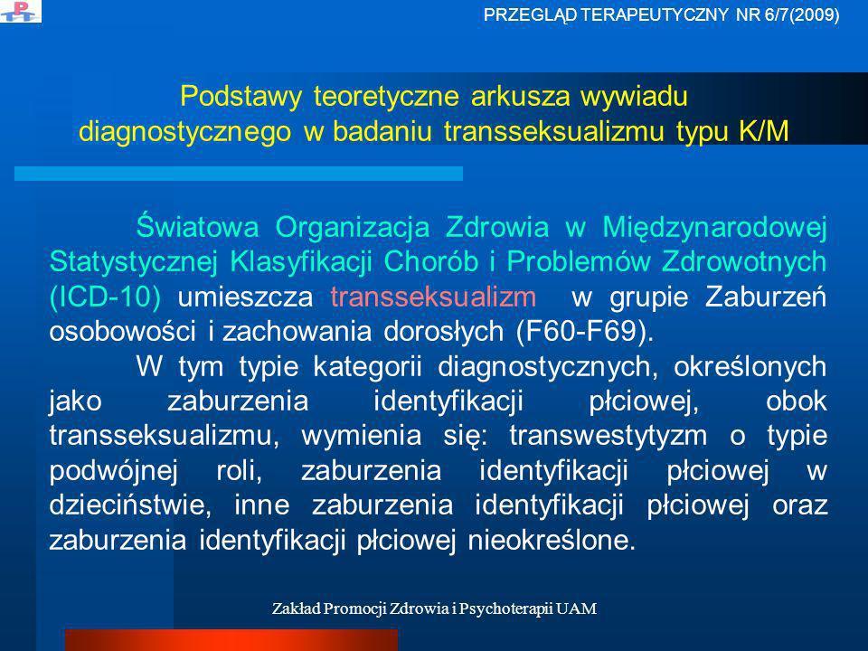 Zakład Promocji Zdrowia i Psychoterapii UAM Podstawy teoretyczne arkusza wywiadu diagnostycznego w badaniu transseksualizmu typu K/M Transseksualizm wg ICD-10 diagnozuje się, kiedy pacjent pragnie żyć i być akceptowanym jako przedstawiciel płci przeciwnej, czemu towarzyszy zazwyczaj uczucie niezadowolenia z powodu niewłaściwości własnych anatomicznych cech płciowych oraz chęć poddania się leczeniu hormonalnemu czy operacyjnemu, by własne ciało uczynić możliwie najbardziej podobnym do ciała płci preferowanej.
