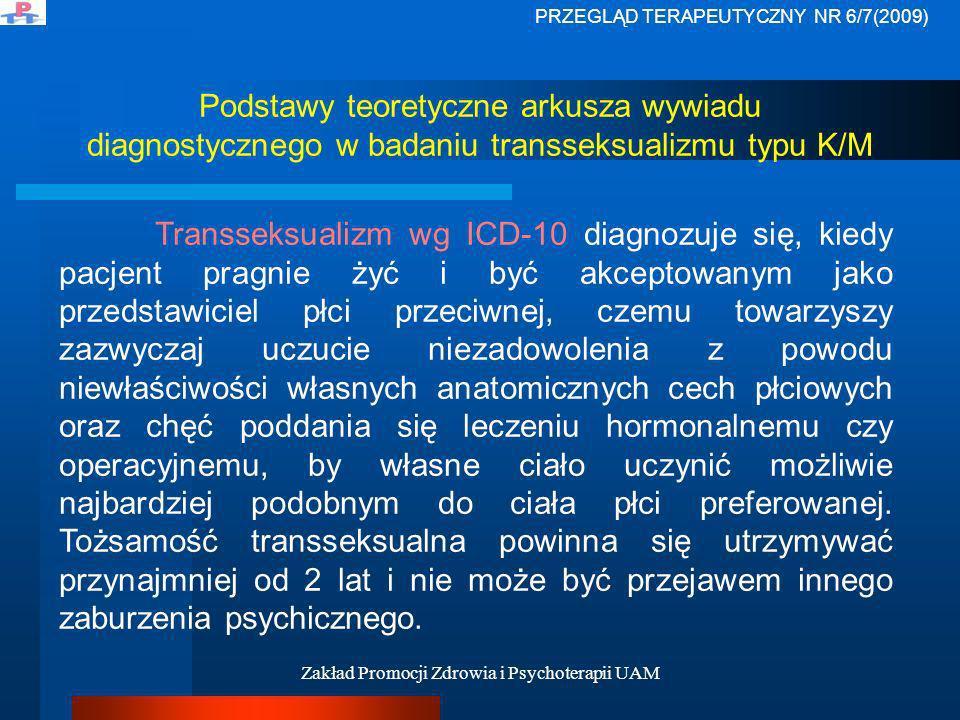 Zakład Promocji Zdrowia i Psychoterapii UAM Podstawy teoretyczne arkusza wywiadu diagnostycznego w badaniu transseksualizmu typu K/M Amerykańskie Towarzystwo Psychiatryczne w Diagnostycznym i Statystycznym Podręczniku Zaburzeń Psychicznych (DSM-IV) nie używa nazwy transseksualizm (obowiązującej jeszcze w DSM-III).