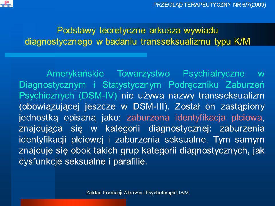 Zakład Promocji Zdrowia i Psychoterapii UAM Podstawy teoretyczne arkusza wywiadu diagnostycznego w badaniu transseksualizmu typu K/M Zaburzenia identyfikacji płciowej wg DSM-IV diagnozować należy u osób przejawiających silną i trwałą identyfikację z płcią odmienną, pragnienie bycia lub obstawanie przy tym, że nią się jest.