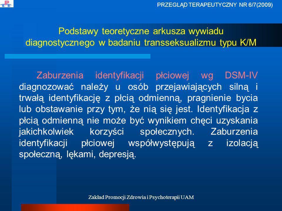 Zakład Promocji Zdrowia i Psychoterapii UAM Podstawy teoretyczne arkusza wywiadu diagnostycznego w badaniu transseksualizmu typu K/M W piśmiennictwie (Kaczyńska, Dulko, 1993; Rekers za: Carroll, 2004; Gangne et all, 2004) spotyka się najczęściej dwie odmiany zespołu dezaprobaty płci: 1.