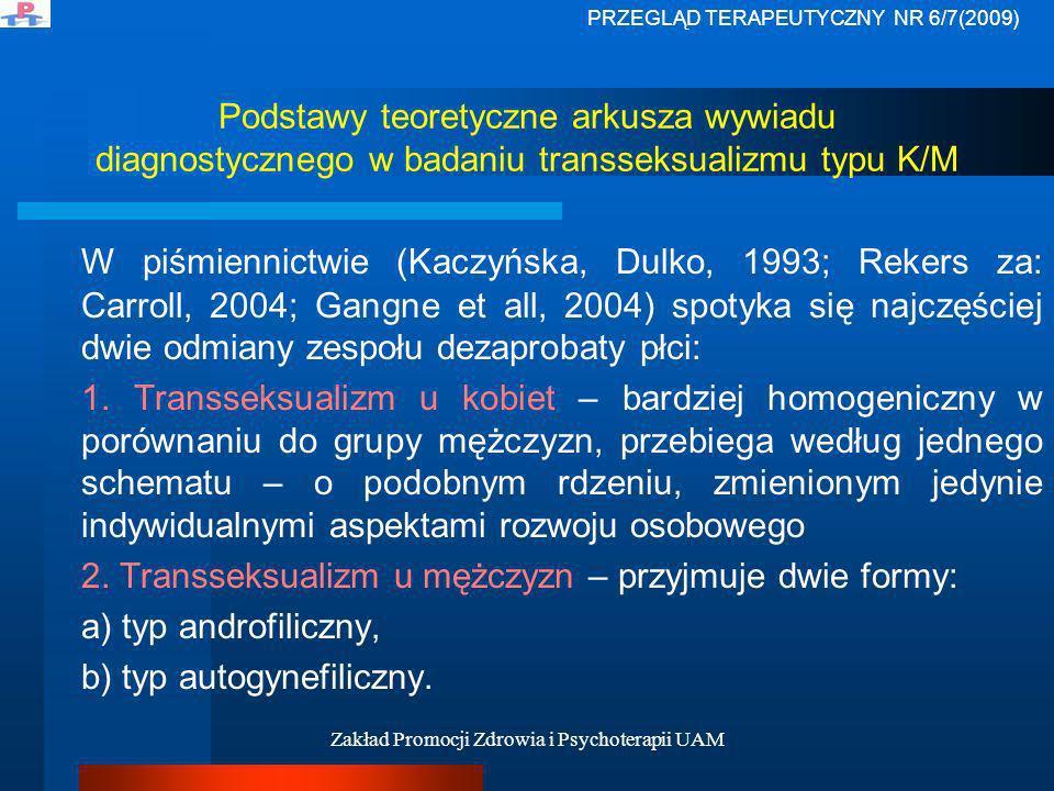 Zakład Promocji Zdrowia i Psychoterapii UAM Podstawy teoretyczne arkusza wywiadu diagnostycznego w badaniu transseksualizmu typu K/M Typ androfiliczny Jest dokładnym przeciwieństwem opisywanego wyżej transseksualizmu kobiet i uważa się go za formę najbardziej klasyczną.