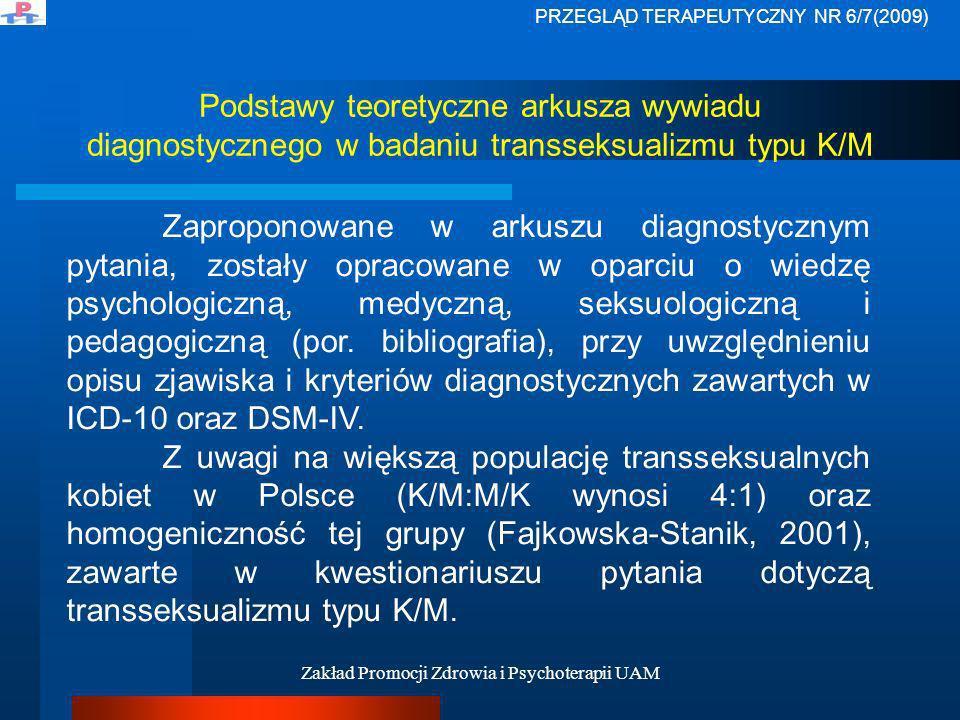 Zakład Promocji Zdrowia i Psychoterapii UAM Narzędzia stosowane w Polsce do diagnozy transseksualizmu W Polsce przy diagnozie transseksualizmu wykorzystuje się następujące metody: MMPI – Minesocki Wielowymiarowy Inwentarz Osobowości, IPP – Inwentarz do oceny płci psychologicznej Rysunek postaci ludzkiej, RISB – Test Niedokończonych Zdań Rottera, Kwestionariusza do badania transseksualizmu autorstwa S.