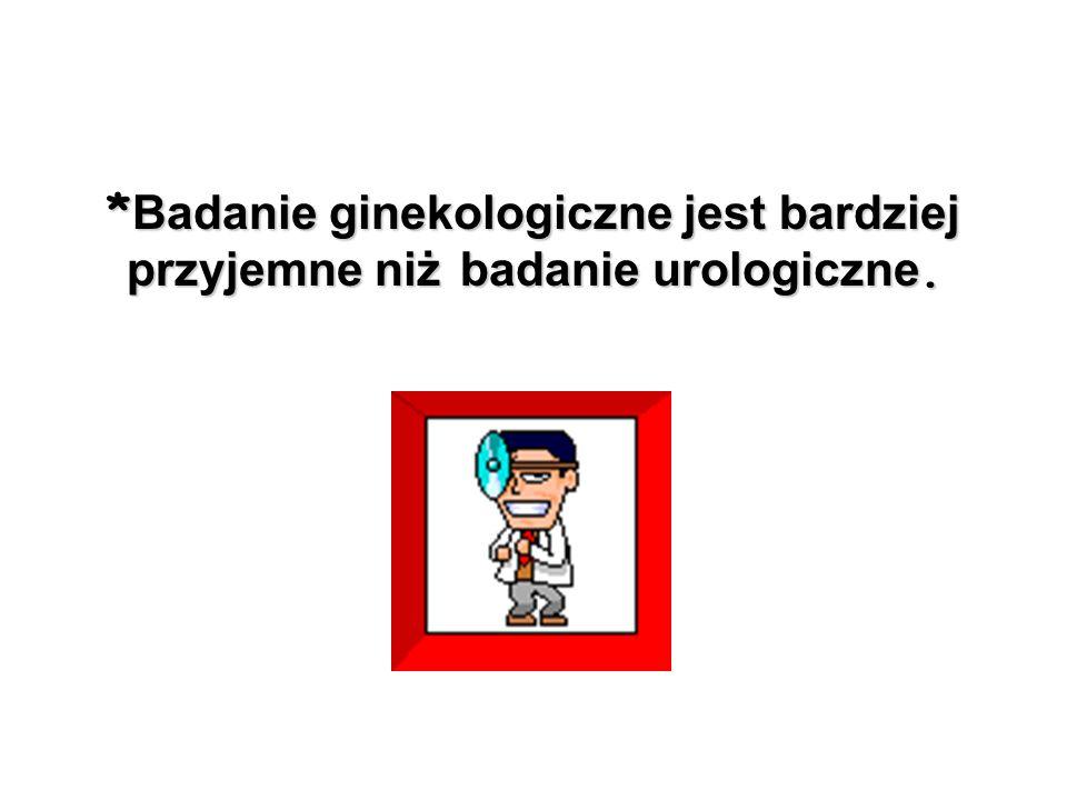 * Badanie ginekologiczne jest bardziej przyjemne niż badanie urologiczne.