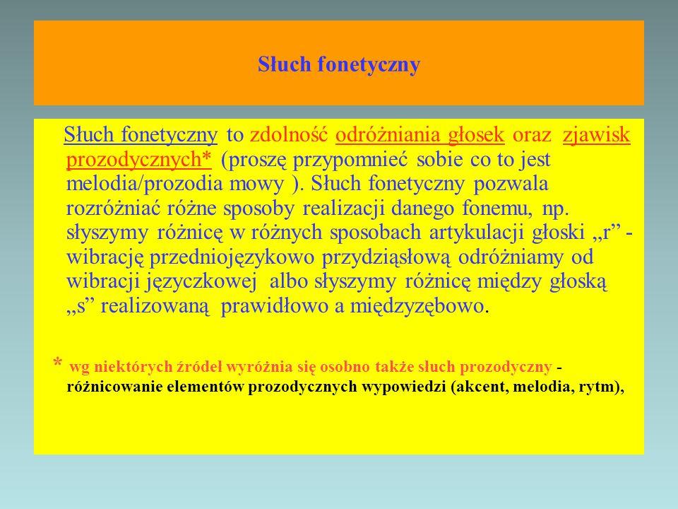 Słuch fonetyczny Słuch fonetyczny to zdolność odróżniania głosek oraz zjawisk prozodycznych* (proszę przypomnieć sobie co to jest melodia/prozodia mow