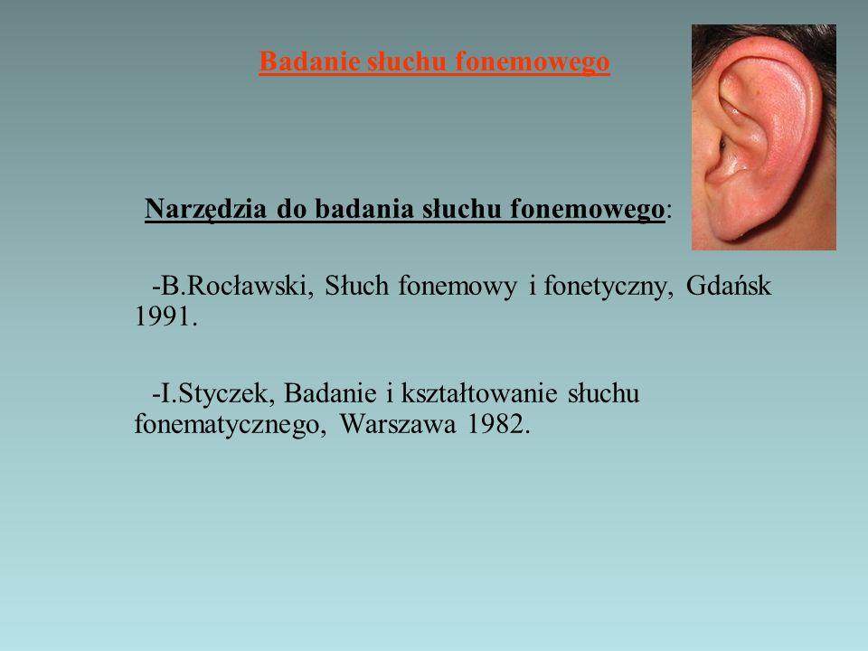 Badanie słuchu fonemowego Narzędzia do badania słuchu fonemowego: -B.Rocławski, Słuch fonemowy i fonetyczny, Gdańsk 1991. -I.Styczek, Badanie i kształ