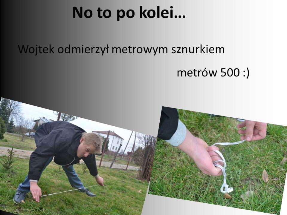 No to po kolei… Wojtek odmierzył metrowym sznurkiem metrów 500 :)