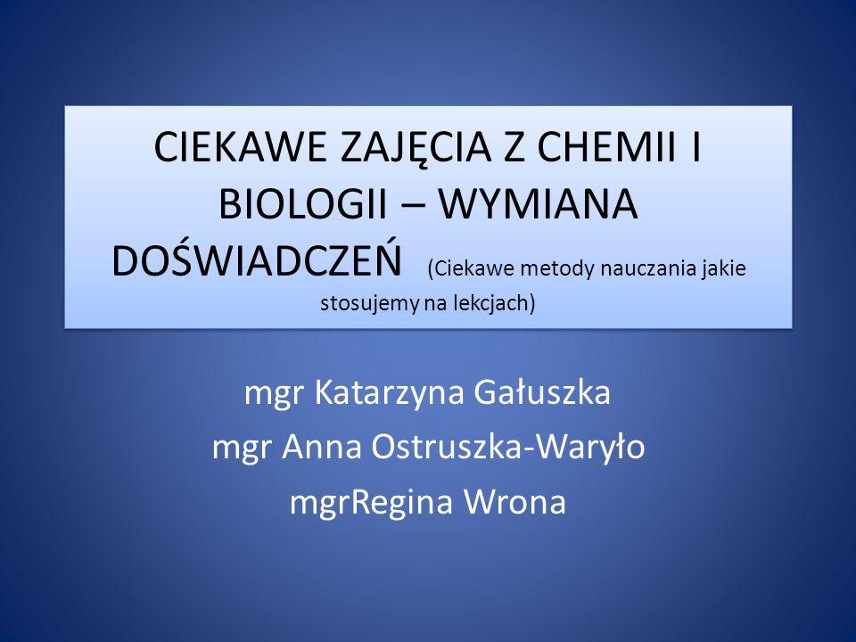 CIEKAWE ZAJĘCIA Z CHEMII I BIOLOGII – WYMIANA DOŚWIADCZEŃ (Ciekawe metody nauczania jakie stosujemy na lekcjach) mgr Katarzyna Gałuszka mgr Anna Ostru