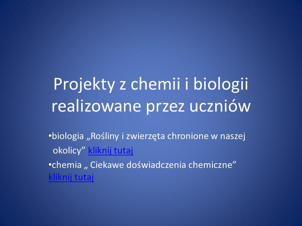 Projekty z chemii i biologii realizowane przez uczniów biologia Rośliny i zwierzęta chronione w naszej okolicy kliknij tutajkliknij tutaj chemia Cieka