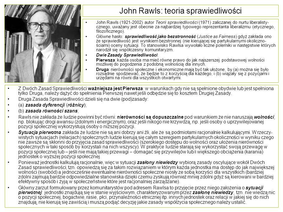 John Rawls: teoria sprawiedliwości Z Dwóch Zasad Sprawiedliwości ważniejsza jest Pierwsza: w warunkach gdy nie są spełnione obydwie lub jest spełniona tylko Druga, należy dążyć do spełnienia Pierwszej nawet jeśli odbędzie się to kosztem Drugiej Zasady.