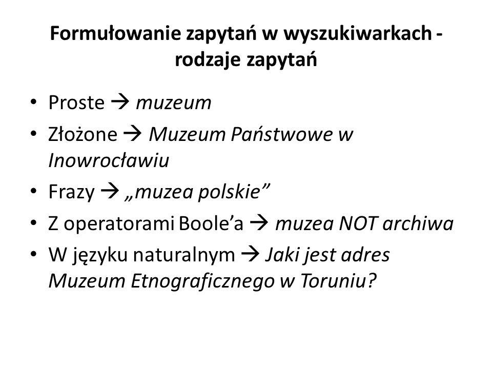 Formułowanie zapytań w wyszukiwarkach - rodzaje zapytań Proste muzeum Złożone Muzeum Państwowe w Inowrocławiu Frazy muzea polskie Z operatorami Boolea muzea NOT archiwa W języku naturalnym Jaki jest adres Muzeum Etnograficznego w Toruniu?
