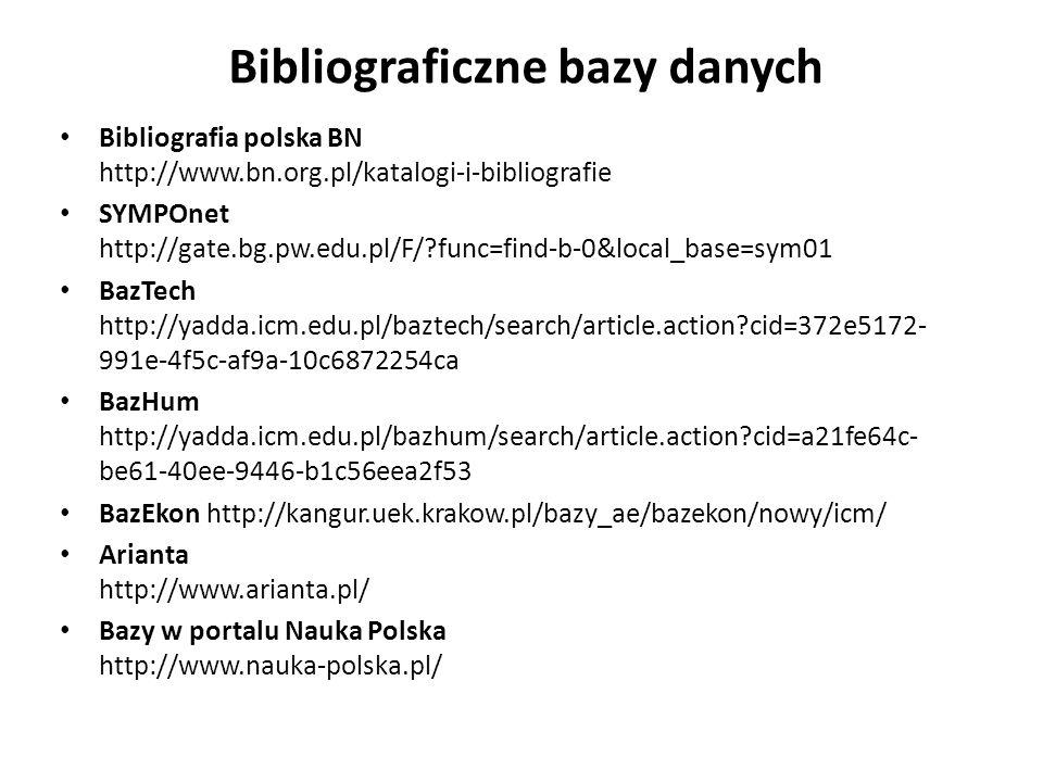 Bibliograficzne bazy danych Bibliografia polska BN http://www.bn.org.pl/katalogi-i-bibliografie SYMPOnet http://gate.bg.pw.edu.pl/F/?func=find-b-0&local_base=sym01 BazTech http://yadda.icm.edu.pl/baztech/search/article.action?cid=372e5172- 991e-4f5c-af9a-10c6872254ca BazHum http://yadda.icm.edu.pl/bazhum/search/article.action?cid=a21fe64c- be61-40ee-9446-b1c56eea2f53 BazEkon http://kangur.uek.krakow.pl/bazy_ae/bazekon/nowy/icm/ Arianta http://www.arianta.pl/ Bazy w portalu Nauka Polska http://www.nauka-polska.pl/