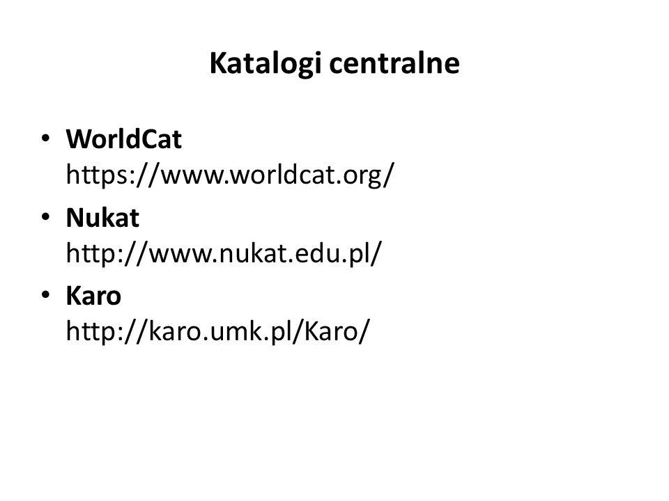 Katalogi centralne WorldCat https://www.worldcat.org/ Nukat http://www.nukat.edu.pl/ Karo http://karo.umk.pl/Karo/