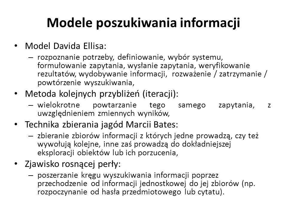 Modele poszukiwania informacji Model Davida Ellisa: – rozpoznanie potrzeby, definiowanie, wybór systemu, formułowanie zapytania, wysłanie zapytania, weryfikowanie rezultatów, wydobywanie informacji, rozważenie / zatrzymanie / powtórzenie wyszukiwania, Metoda kolejnych przybliżeń (iteracji): – wielokrotne powtarzanie tego samego zapytania, z uwzględnieniem zmiennych wyników, Technika zbierania jagód Marcii Bates: – zbieranie zbiorów informacji z których jedne prowadzą, czy też wywołują kolejne, inne zaś prowadzą do dokładniejszej eksploracji obiektów lub ich porzucenia, Zjawisko rosnącej perły: – poszerzanie kręgu wyszukiwania informacji poprzez przechodzenie od informacji jednostkowej do jej zbiorów (np.