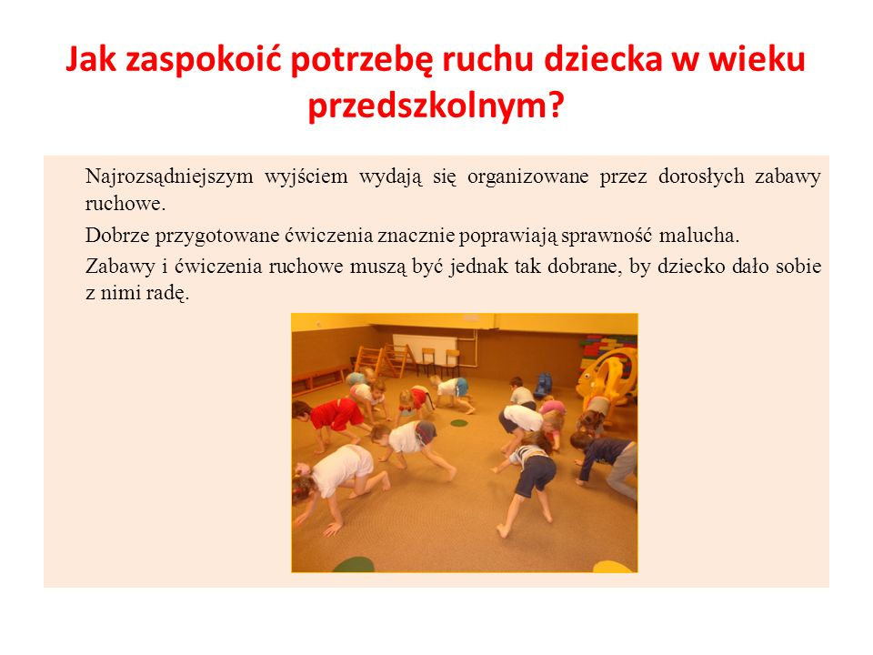 Jak zaspokoić potrzebę ruchu dziecka w wieku przedszkolnym? Najrozsądniejszym wyjściem wydają się organizowane przez dorosłych zabawy ruchowe. Dobrze