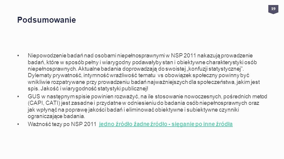 Podsumowanie Niepowodzenie badań nad osobami niepełnosprawnymi w NSP 2011 nakazują prowadzenie badań, które w sposób pełny i wiarygodny podawałyby stan i obiektywne charakterystyki osób niepełnosprawnych.