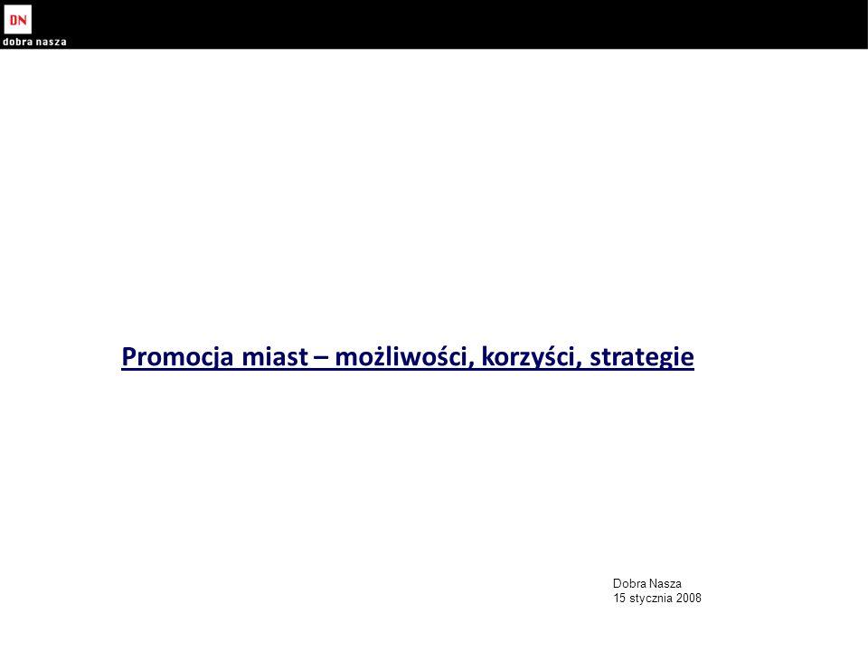 Promocja miast – możliwości, korzyści, strategie Dobra Nasza 15 stycznia 2008