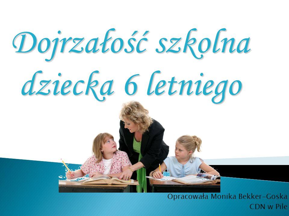 Dojrzałość szkolna dziecka 6 letniego Opracowała Monika Bekker-Goska CDN w Pile