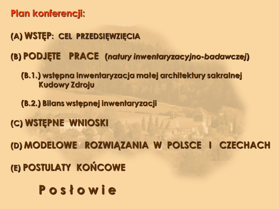 Plan konferencji: (A) WSTĘP : CEL PRZEDSIĘWZIĘCIA (B) PODJĘTE PRACE ( natury inwentaryzacyjno-badawczej ) (B.1.) wstępna inwentaryzacja małej architektury sakralnej (B.1.) wstępna inwentaryzacja małej architektury sakralnej Kudowy Zdroju (B.2.) Bilans wstępnej inwentaryzacji (C) WSTĘPNE WNIOSKI (D) MODELOWE ROZWIĄZANIA W POLSCE I CZECHACH (E) POSTULATY KOŃCOWE P o s ł o w i e