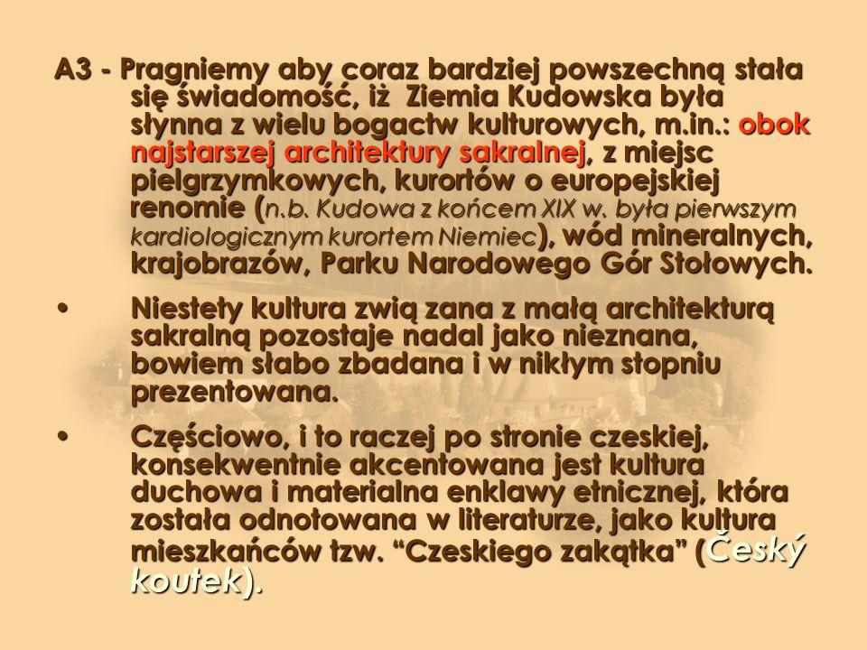 A3 - Pragniemy aby coraz bardziej powszechną stała się świadomość, iż Ziemia Kudowska była słynna z wielu bogactw kulturowych, m.in.: obok najstarszej architektury sakralnej, z miejsc pielgrzymkowych, kurortów o europejskiej renomie ( n.b.