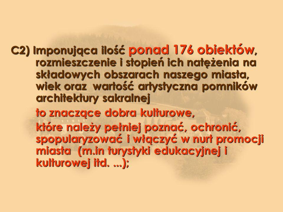 C2) Imponująca ilość ponad 176 obiektów, rozmieszczenie i stopień ich natężenia na składowych obszarach naszego miasta, wiek oraz wartość artystyczna pomników architektury sakralnej to znaczące dobra kulturowe, które należy pełniej poznać, ochronić, spopularyzować i włączyć w nurt promocji miasta (m.in turystyki edukacyjnej i kulturowej itd....);