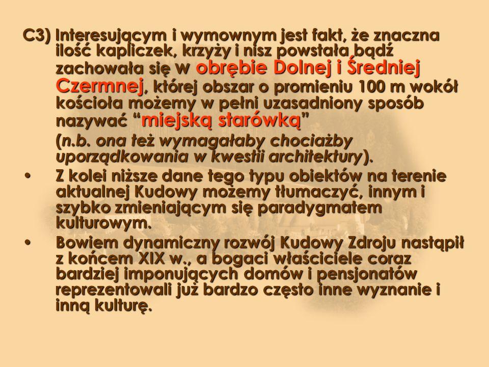 C3) Interesującym i wymownym jest fakt, że znaczna ilość kapliczek, krzyży i nisz powstała bądź zachowała się w obrębie Dolnej i Średniej Czermnej, której obszar o promieniu 100 m wokół kościoła możemy w pełni uzasadniony sposób nazywaćmiejską starówką ( n.b.