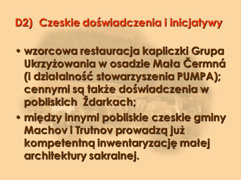 D2)Czeskie doświadczenia i inicjatywy wzorcowa restauracja kapliczki Grupa Ukrzyżowania w osadzie Mała Čermná (i działalność stowarzyszenia PUMPA); cennymi są także doświadczenia w pobliskich Ždarkach; wzorcowa restauracja kapliczki Grupa Ukrzyżowania w osadzie Mała Čermná (i działalność stowarzyszenia PUMPA); cennymi są także doświadczenia w pobliskich Ždarkach; między innymi pobliskie czeskie gminy Machov i Trutnov prowadzą już kompetentną inwentaryzację małej architektury sakralnej.