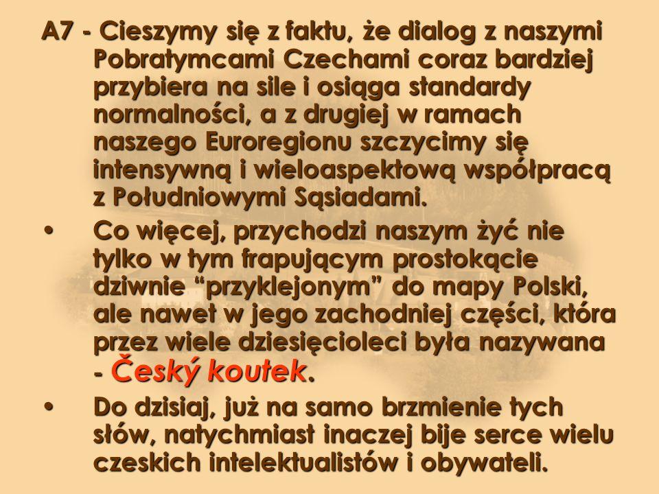 A7 - Cieszymy się z faktu, że dialog z naszymi Pobratymcami Czechami coraz bardziej przybiera na sile i osiąga standardy normalności, a z drugiej w ramach naszego Euroregionu szczycimy się intensywną i wieloaspektową współpracą z Południowymi Sąsiadami.