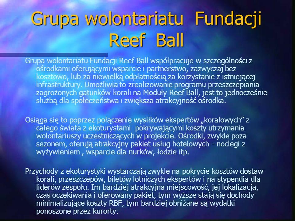 Systemy rozmnażania i trasplantacji korali dla Reef Ball n Zminimalizowanie podwodnej pracy nurka n Wielka różnorodność – miękkich i twardych korali n Zmniejszenie kosztów n Doskonałe zamocowanie n Prosta i lekka praca, tak dla wolontariuszy, jak i dla lokalnych pracowników n Umożliwienie zmian w morfologii, poprzez zmiany w położeniu n Brak uszkodzeń naturalnej rafy
