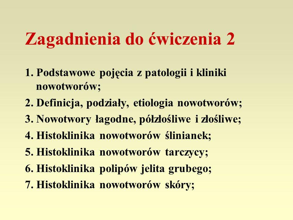 Zagadnienia do ćwiczenia 2 1. Podstawowe pojęcia z patologii i kliniki nowotworów; 2. Definicja, podziały, etiologia nowotworów; 3. Nowotwory łagodne,