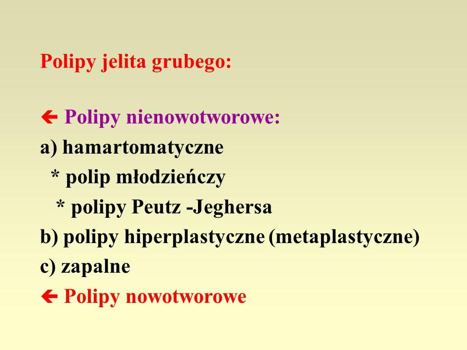 Polipy jelita grubego: Polipy nienowotworowe: a) hamartomatyczne * polip młodzieńczy * polipy Peutz -Jeghersa b) polipy hiperplastyczne (metaplastyczn